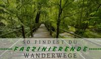 So findest du faszinierende Wanderwege
